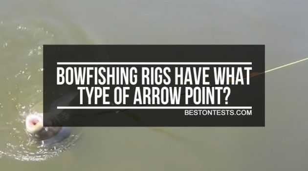 Bowfishing rigs have what type of arrow point? Find out