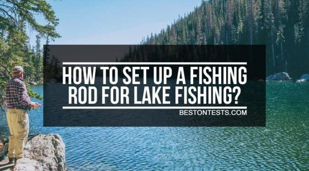 How to set up a fishing rod for lake fishing: Easy step by step guide